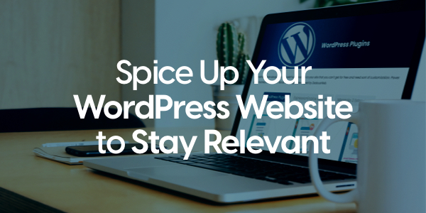 Spice Up Your WordPress Website to Stay Relevant