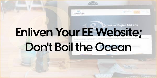 Enliven Your EE Website; Don't Boil the Ocean