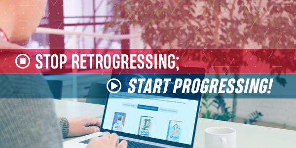 Stop Retrogressing; Start Progressing!